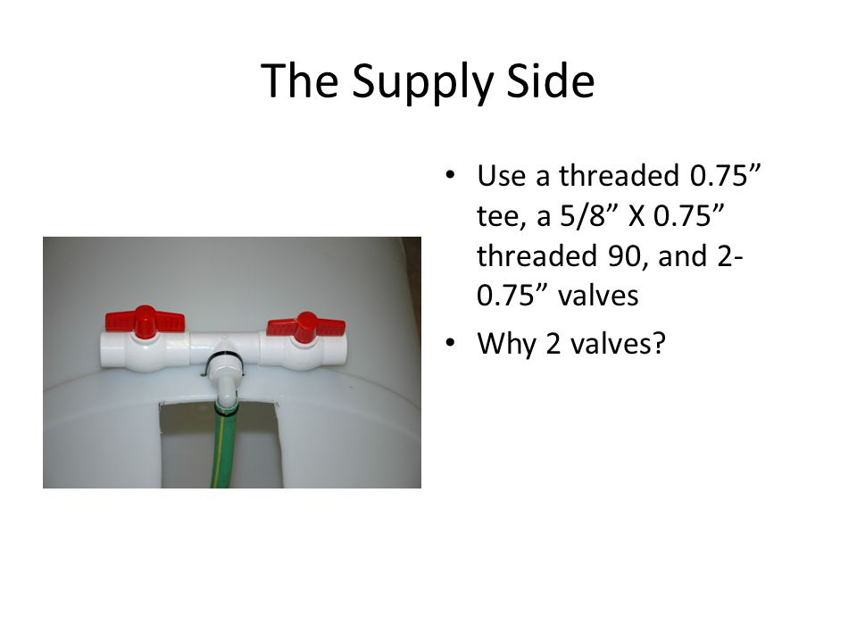 The Supply Side Use a threaded 0.75 tee, a 5/8 X 0.75 threaded 90, and 2- 0.75 valves Why 2 valves