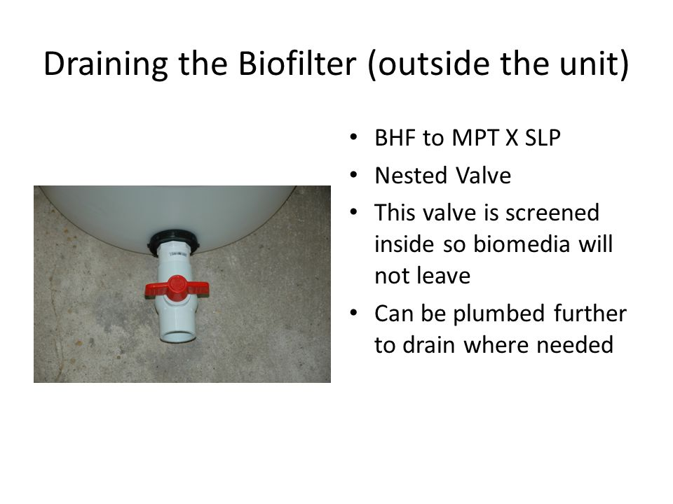 BHF to MPT X SLP Nested Valve This valve is screened inside so biomedia will not leave Can be plumbed further to drain where needed Draining the Biofilter (outside the unit)