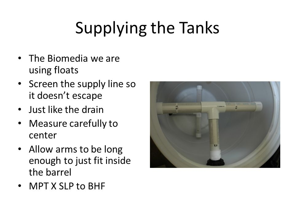 Supplying the Tanks The Biomedia we are using floats Screen the supply line so it doesn't escape Just like the drain Measure carefully to center Allow arms to be long enough to just fit inside the barrel MPT X SLP to BHF