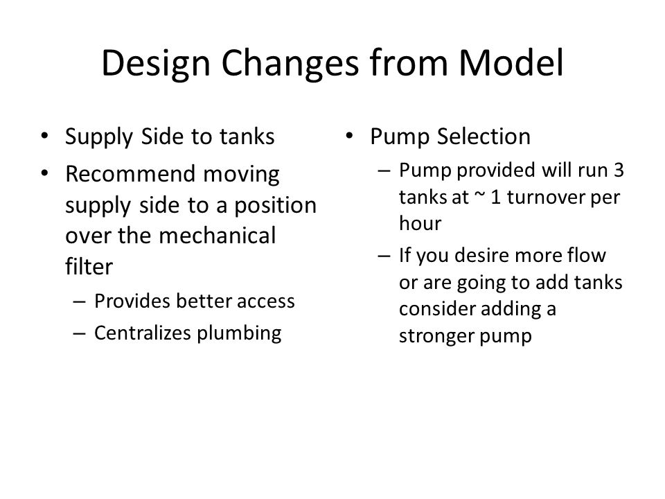 Design Changes from Model Supply Side to tanks Recommend moving supply side to a position over the mechanical filter – Provides better access – Centralizes plumbing Pump Selection – Pump provided will run 3 tanks at ~ 1 turnover per hour – If you desire more flow or are going to add tanks consider adding a stronger pump