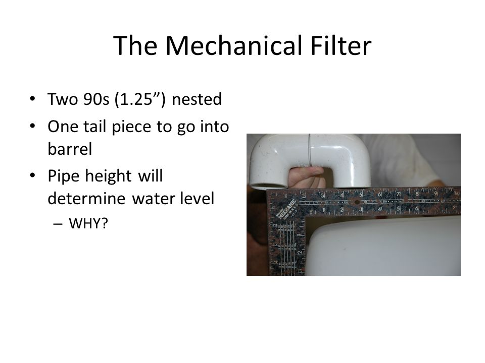 The Mechanical Filter Two 90s (1.25 ) nested One tail piece to go into barrel Pipe height will determine water level – WHY