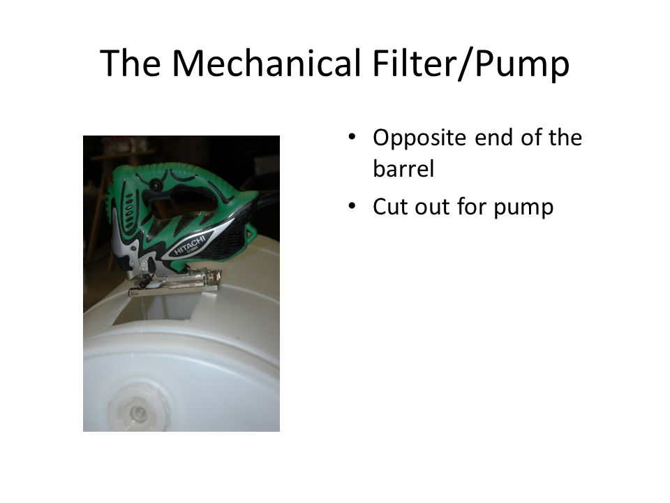 The Mechanical Filter/Pump Opposite end of the barrel Cut out for pump