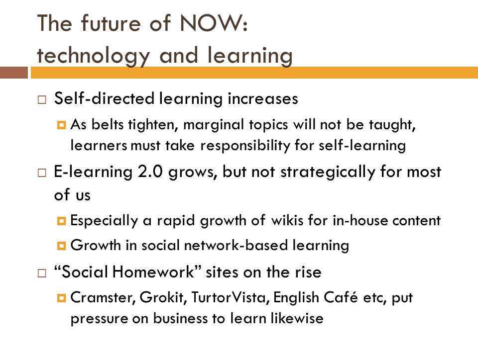 The future of NOW: technology and learning  Self-directed learning increases  As belts tighten, marginal topics will not be taught, learners must take responsibility for self-learning  E-learning 2.0 grows, but not strategically for most of us  Especially a rapid growth of wikis for in-house content  Growth in social network-based learning  Social Homework sites on the rise  Cramster, Grokit, TurtorVista, English Café etc, put pressure on business to learn likewise