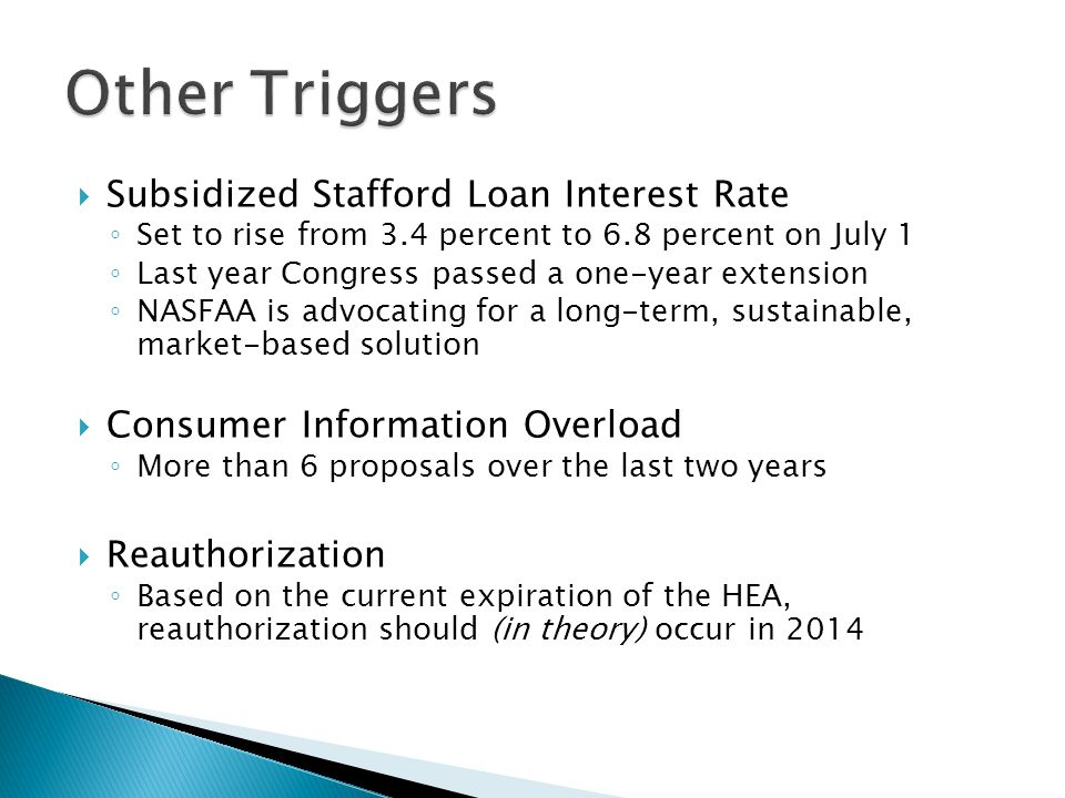  Subsidized Stafford Loan Interest Rate ◦ Set to rise from 3.4 percent to 6.8 percent on July 1 ◦ Last year Congress passed a one-year extension ◦ NASFAA is advocating for a long-term, sustainable, market-based solution  Consumer Information Overload ◦ More than 6 proposals over the last two years  Reauthorization ◦ Based on the current expiration of the HEA, reauthorization should (in theory) occur in 2014
