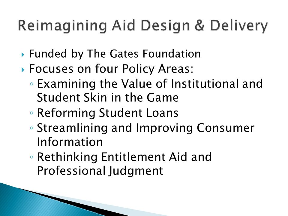  Funded by The Gates Foundation  Focuses on four Policy Areas: ◦ Examining the Value of Institutional and Student Skin in the Game ◦ Reforming Student Loans ◦ Streamlining and Improving Consumer Information ◦ Rethinking Entitlement Aid and Professional Judgment