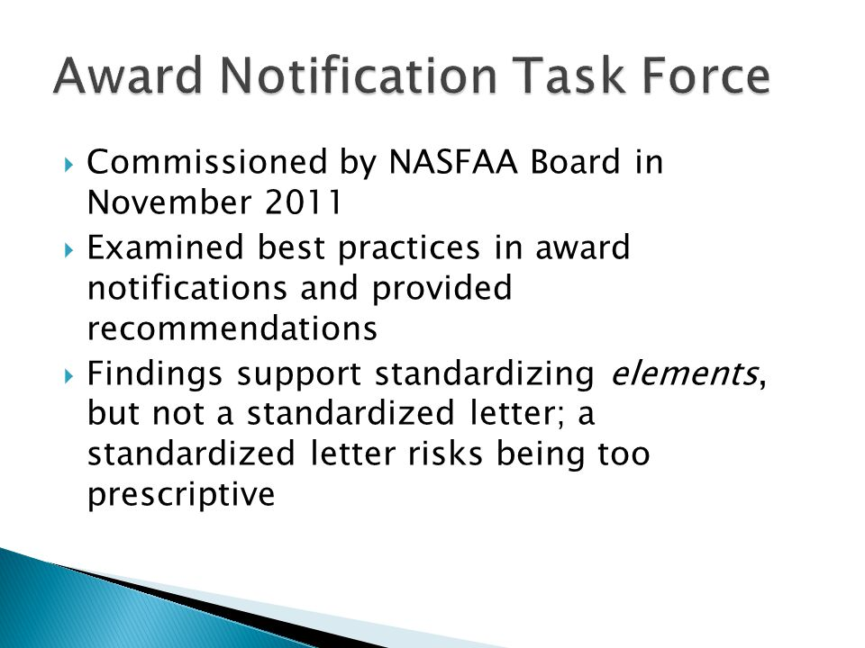  Commissioned by NASFAA Board in November 2011  Examined best practices in award notifications and provided recommendations  Findings support standardizing elements, but not a standardized letter; a standardized letter risks being too prescriptive