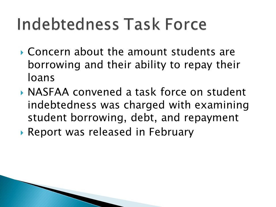  Concern about the amount students are borrowing and their ability to repay their loans  NASFAA convened a task force on student indebtedness was charged with examining student borrowing, debt, and repayment  Report was released in February