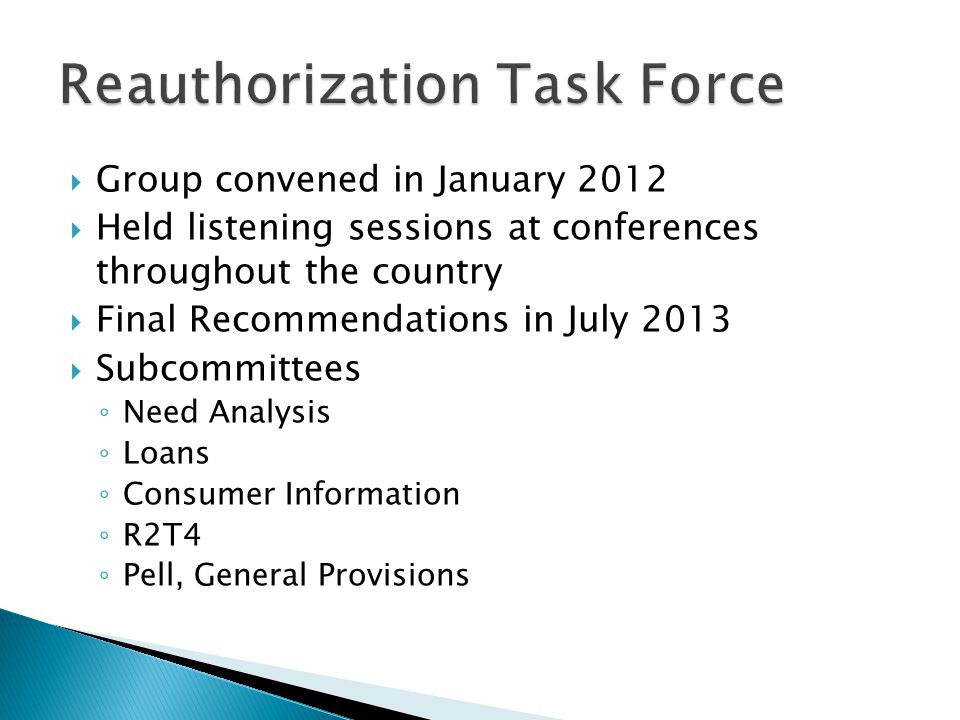  Group convened in January 2012  Held listening sessions at conferences throughout the country  Final Recommendations in July 2013  Subcommittees ◦ Need Analysis ◦ Loans ◦ Consumer Information ◦ R2T4 ◦ Pell, General Provisions