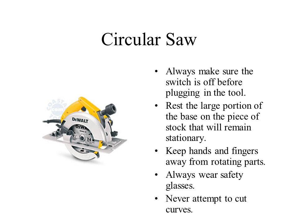 Circular Saw Always make sure the switch is off before plugging in the tool.