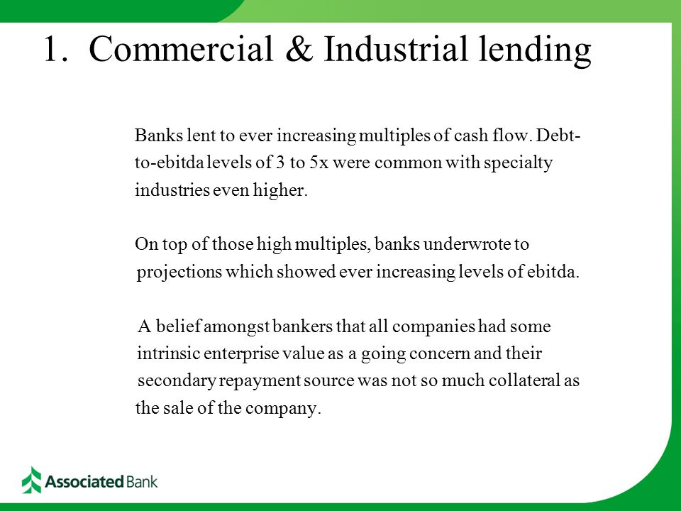 1. Commercial & Industrial lending Banks lent to ever increasing multiples of cash flow.
