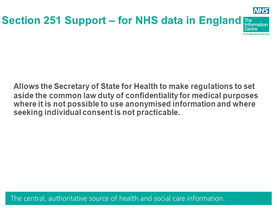 Section 251 Support – for NHS data in England Allows the Secretary of State for Health to make regulations to set aside the common law duty of confide