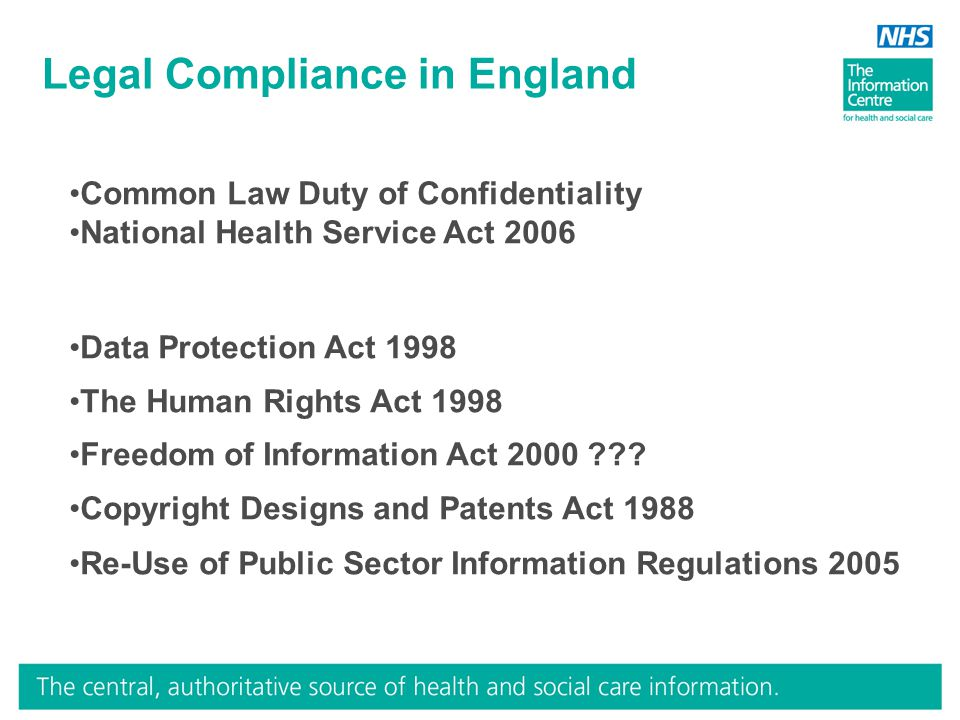 Legal Compliance in England Common Law Duty of Confidentiality National Health Service Act 2006 Data Protection Act 1998 The Human Rights Act 1998 Fre
