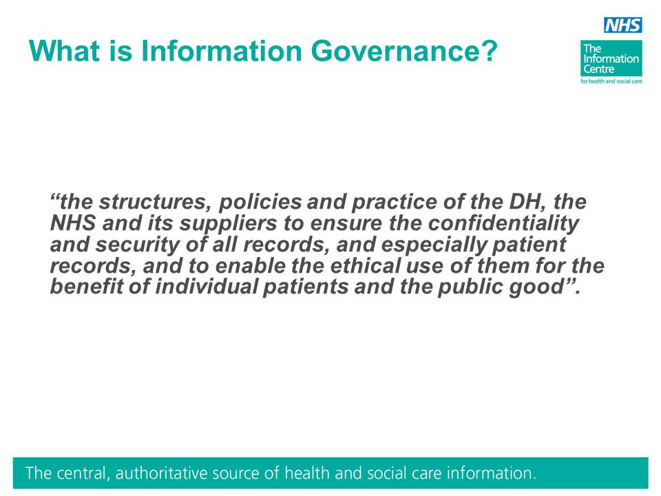 "What is Information Governance? ""the structures, policies and practice of the DH, the NHS and its suppliers to ensure the confidentiality and security"