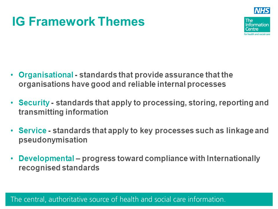 IG Framework Themes Organisational - standards that provide assurance that the organisations have good and reliable internal processes Security - stan