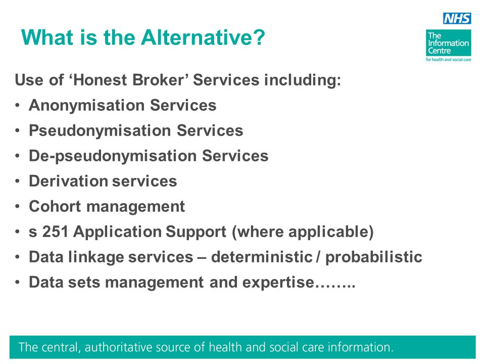 What is the Alternative? Use of 'Honest Broker' Services including: Anonymisation Services Pseudonymisation Services De-pseudonymisation Services Deri