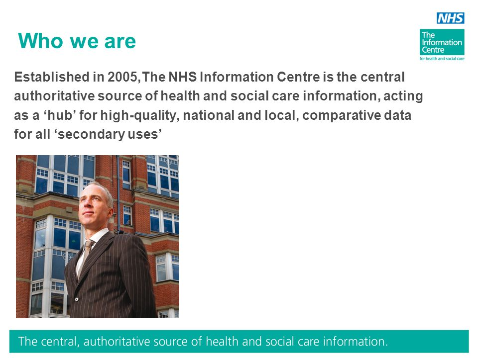 Who we are Established in 2005,The NHS Information Centre is the central authoritative source of health and social care information, acting as a 'hub'