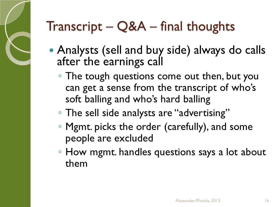Transcript – Q&A – final thoughts Analysts (sell and buy side) always do calls after the earnings call ◦ The tough questions come out then, but you can get a sense from the transcript of who's soft balling and who's hard balling ◦ The sell side analysts are advertising ◦ Mgmt.