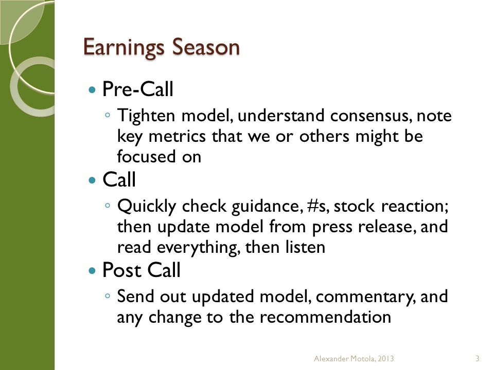 Earnings Season Aftermath ◦ Get Q – update numbers, check language ◦ Hold call w/ Management, ask questions, etc.