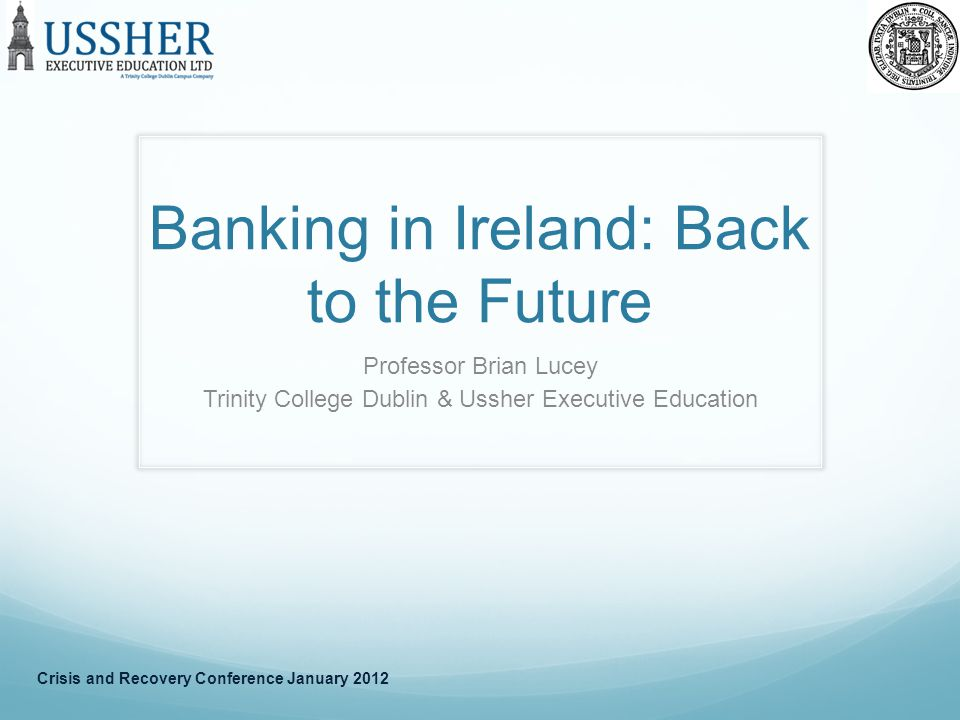 Banking in Ireland: Back to the Future Professor Brian Lucey Trinity College Dublin & Ussher Executive Education Crisis and Recovery Conference January 2012