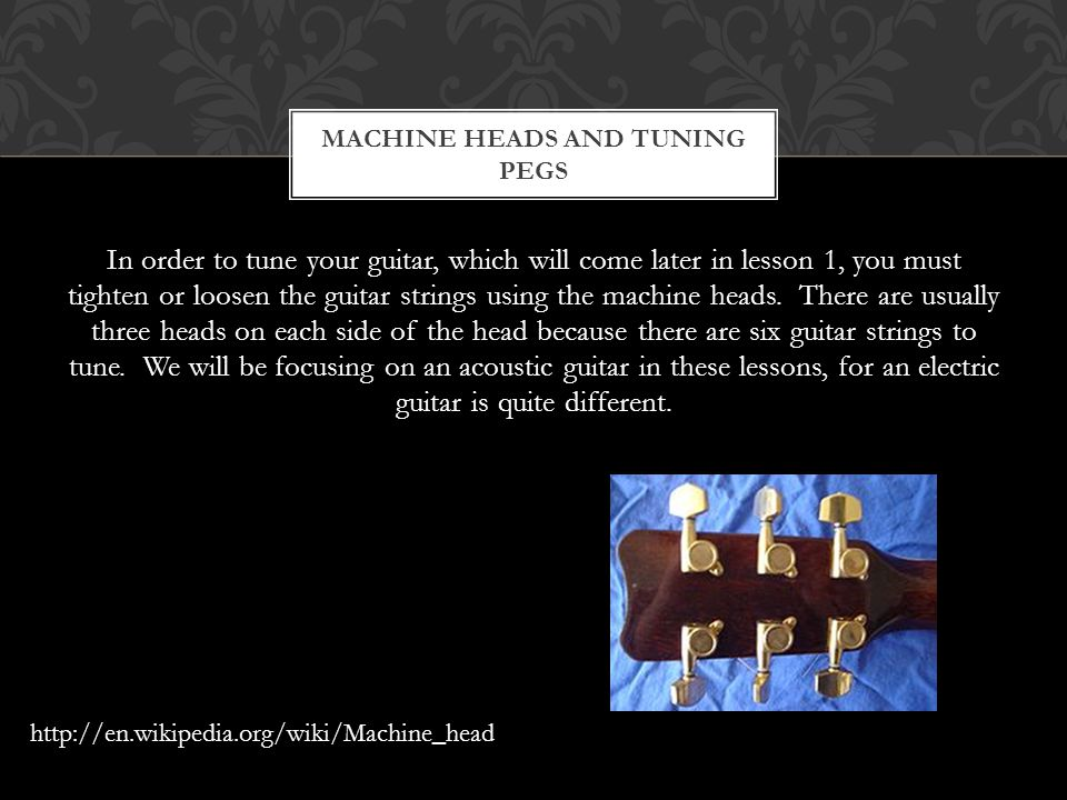 In order to tune your guitar, which will come later in lesson 1, you must tighten or loosen the guitar strings using the machine heads. There are usua