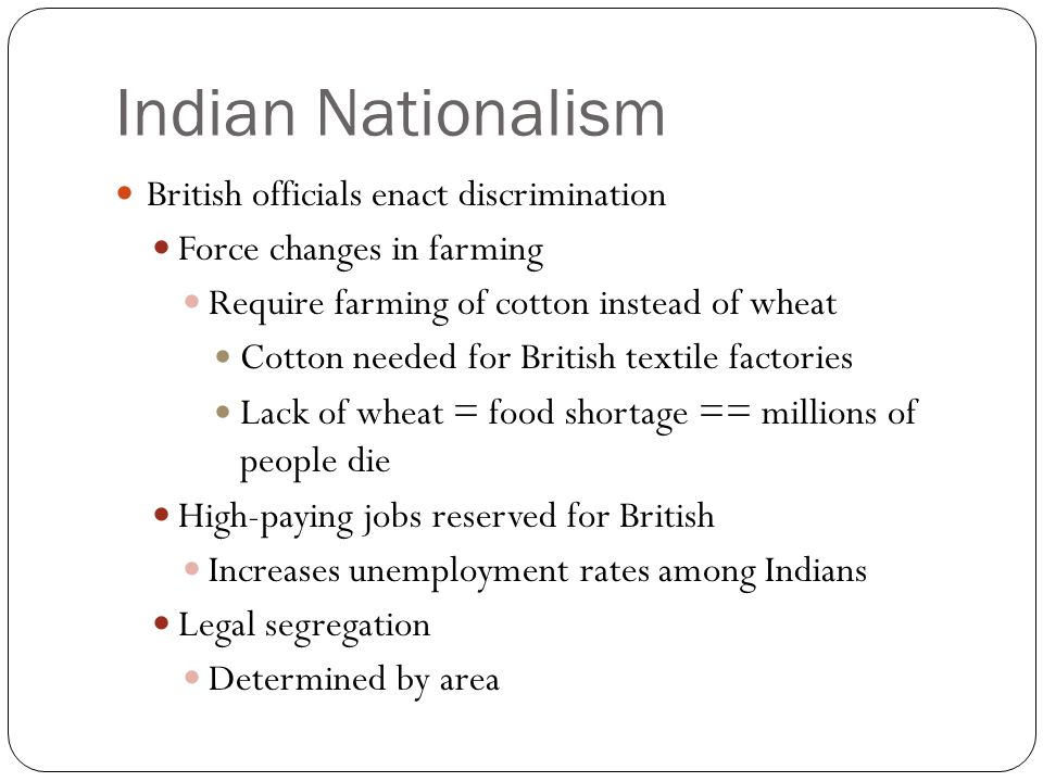 Indian Nationalism British officials enact discrimination Force changes in farming Require farming of cotton instead of wheat Cotton needed for British textile factories Lack of wheat = food shortage == millions of people die High-paying jobs reserved for British Increases unemployment rates among Indians Legal segregation Determined by area