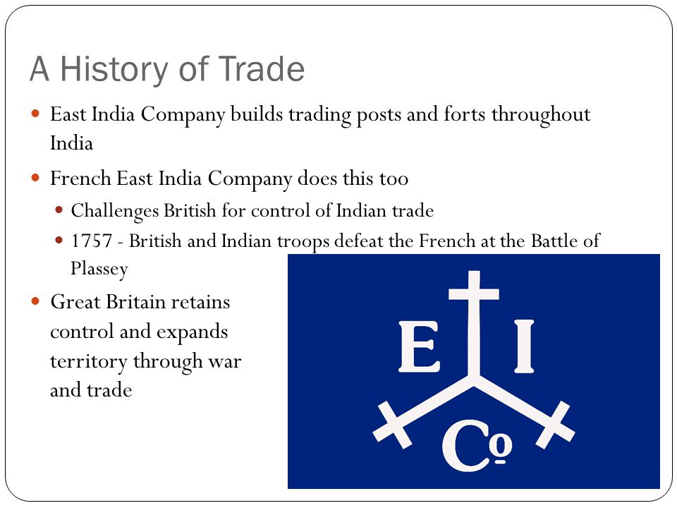 A History of Trade East India Company builds trading posts and forts throughout India French East India Company does this too Challenges British for control of Indian trade 1757 - British and Indian troops defeat the French at the Battle of Plassey Great Britain retains control and expands territory through war and trade