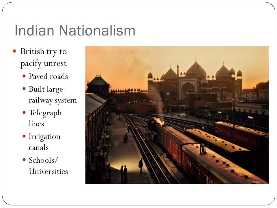 Indian Nationalism British try to pacify unrest Paved roads Built large railway system Telegraph lines Irrigation canals Schools/ Universities