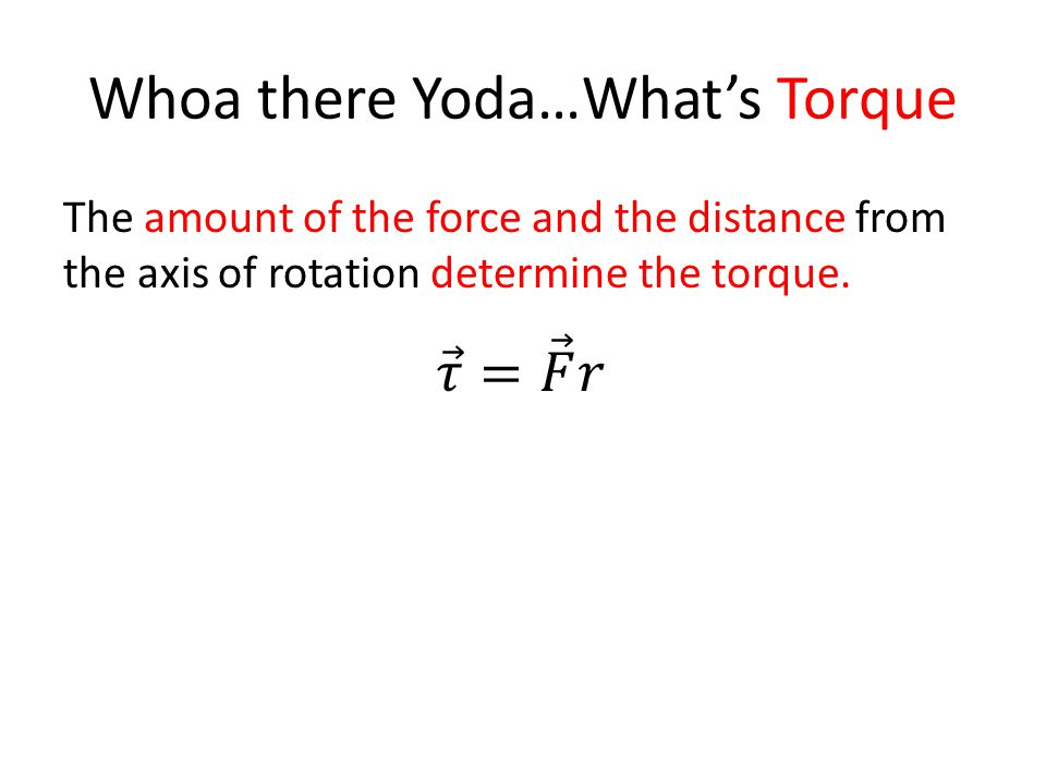 Whoa there Yoda…What's Torque The amount of the force and the distance from the axis of rotation determine the torque.