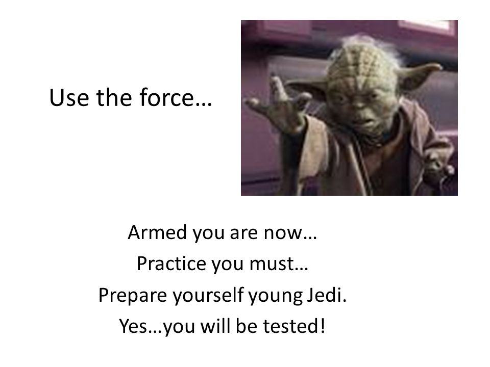 Use the force… Armed you are now… Practice you must… Prepare yourself young Jedi. Yes…you will be tested!