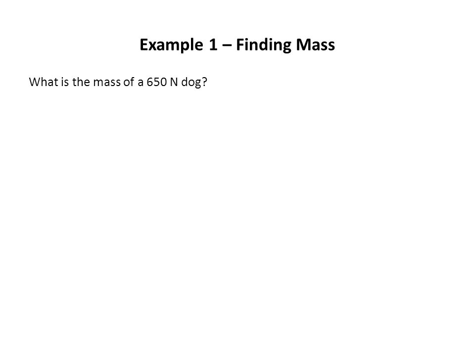 Example 1 – Finding Mass What is the mass of a 650 N dog?