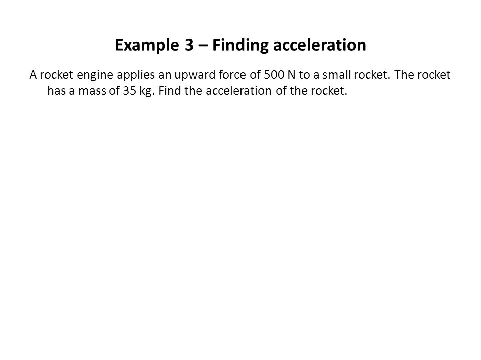 Example 3 – Finding acceleration A rocket engine applies an upward force of 500 N to a small rocket. The rocket has a mass of 35 kg. Find the accelera