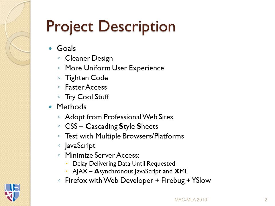 Project Description Goals ◦ Cleaner Design ◦ More Uniform User Experience ◦ Tighten Code ◦ Faster Access ◦ Try Cool Stuff Methods ◦ Adopt from Professional Web Sites ◦ CSS – Cascading Style Sheets ◦ Test with Multiple Browsers/Platforms ◦ JavaScript ◦ Minimize Server Access:  Delay Delivering Data Until Requested  AJAX – Asynchronous JavaScript and XML ◦ Firefox with Web Developer + Firebug + YSlow MAC-MLA 20102