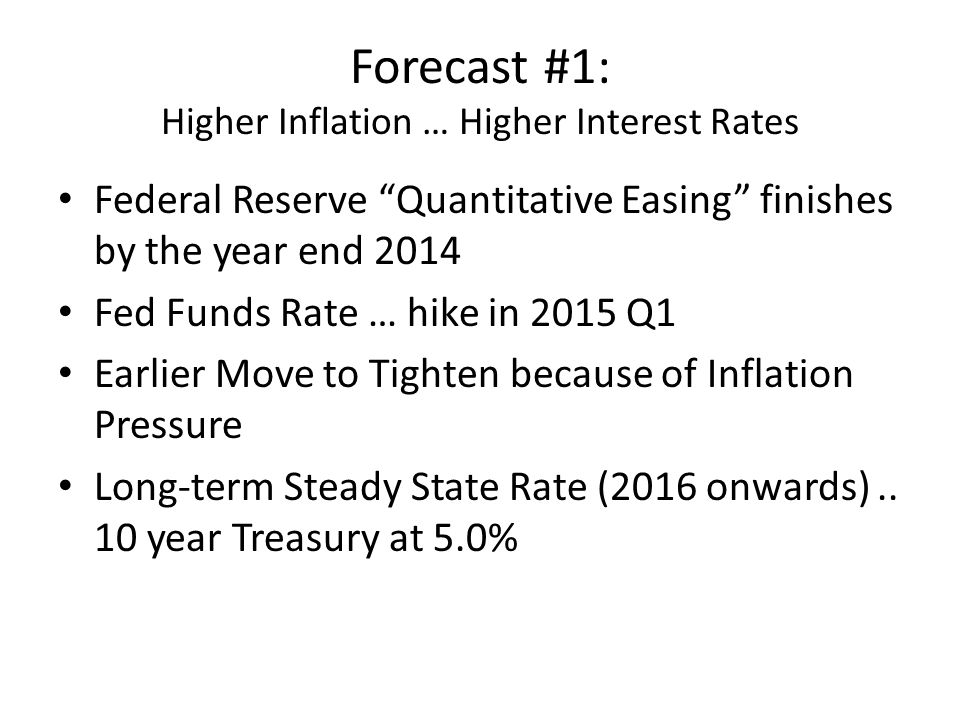 Forecast #1: Higher Inflation … Higher Interest Rates Federal Reserve Quantitative Easing finishes by the year end 2014 Fed Funds Rate … hike in 2015 Q1 Earlier Move to Tighten because of Inflation Pressure Long-term Steady State Rate (2016 onwards)..
