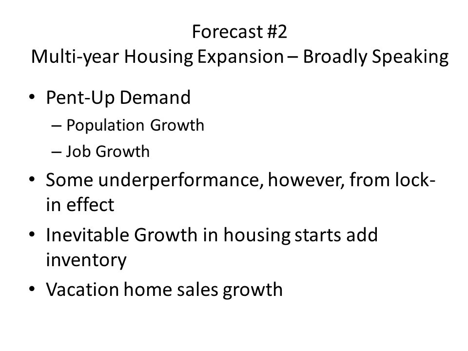 Forecast #2 Multi-year Housing Expansion – Broadly Speaking Pent-Up Demand – Population Growth – Job Growth Some underperformance, however, from lock- in effect Inevitable Growth in housing starts add inventory Vacation home sales growth