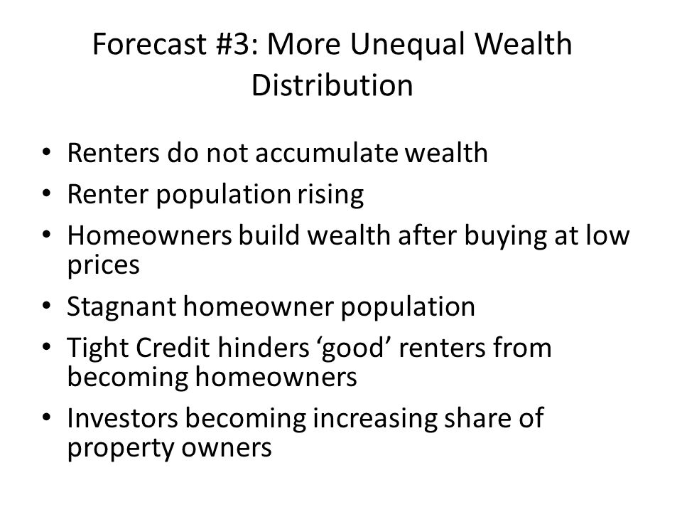 Forecast #3: More Unequal Wealth Distribution Renters do not accumulate wealth Renter population rising Homeowners build wealth after buying at low prices Stagnant homeowner population Tight Credit hinders 'good' renters from becoming homeowners Investors becoming increasing share of property owners