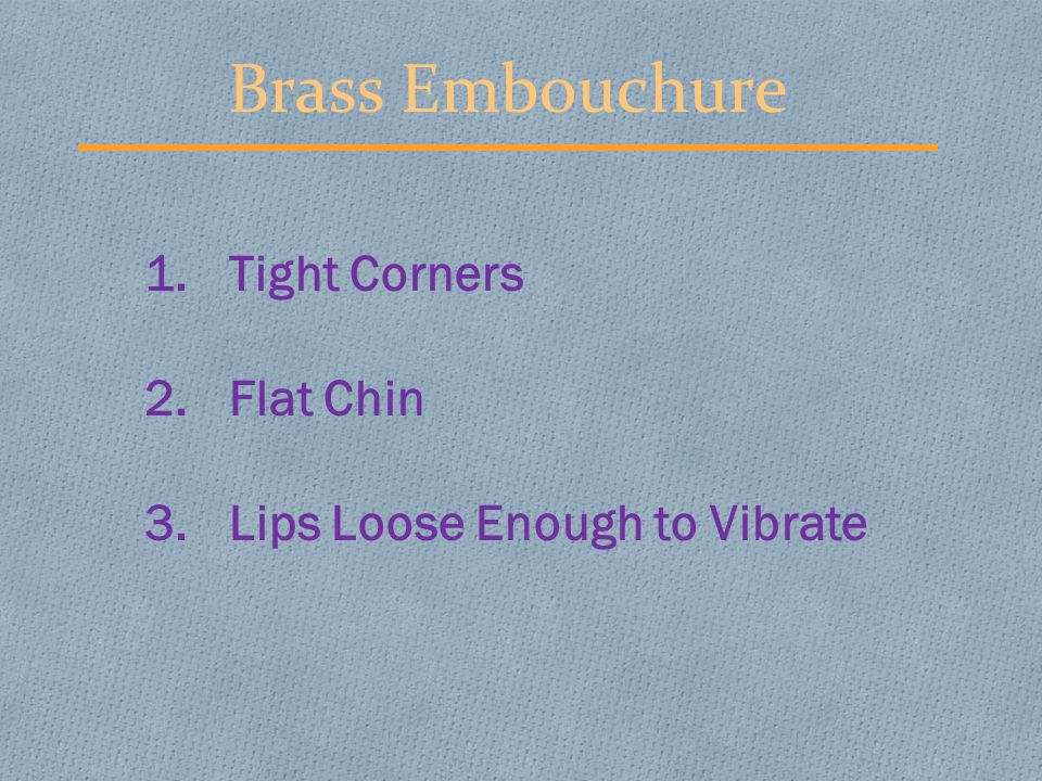 Brass Embouchure 1.Tight Corners 2.Flat Chin 3.Lips Loose Enough to Vibrate