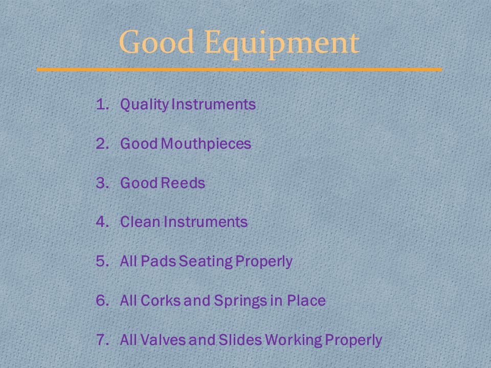 Good Equipment 1.Quality Instruments 2.Good Mouthpieces 3.Good Reeds 4.Clean Instruments 5.All Pads Seating Properly 6.All Corks and Springs in Place