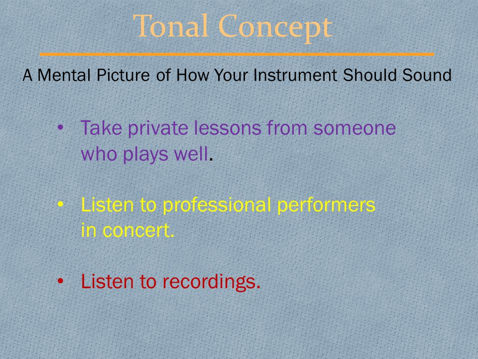 Tonal Concept A Mental Picture of How Your Instrument Should Sound Take private lessons from someone who plays well. Listen to professional performers