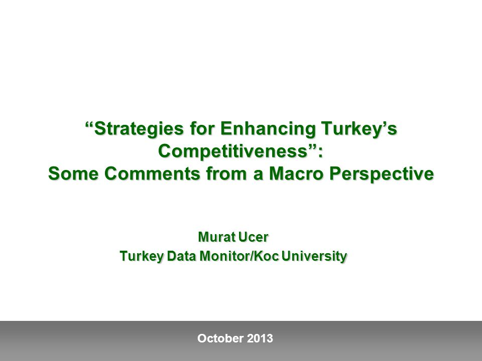 October 2013 Strategies for Enhancing Turkey's Competitiveness : Some Comments from a Macro Perspective Murat Ucer Turkey Data Monitor/Koc University