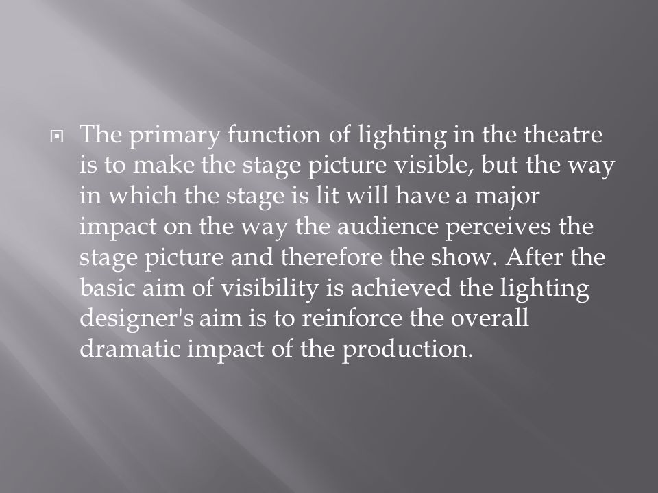  The primary function of lighting in the theatre is to make the stage picture visible, but the way in which the stage is lit will have a major impact on the way the audience perceives the stage picture and therefore the show.