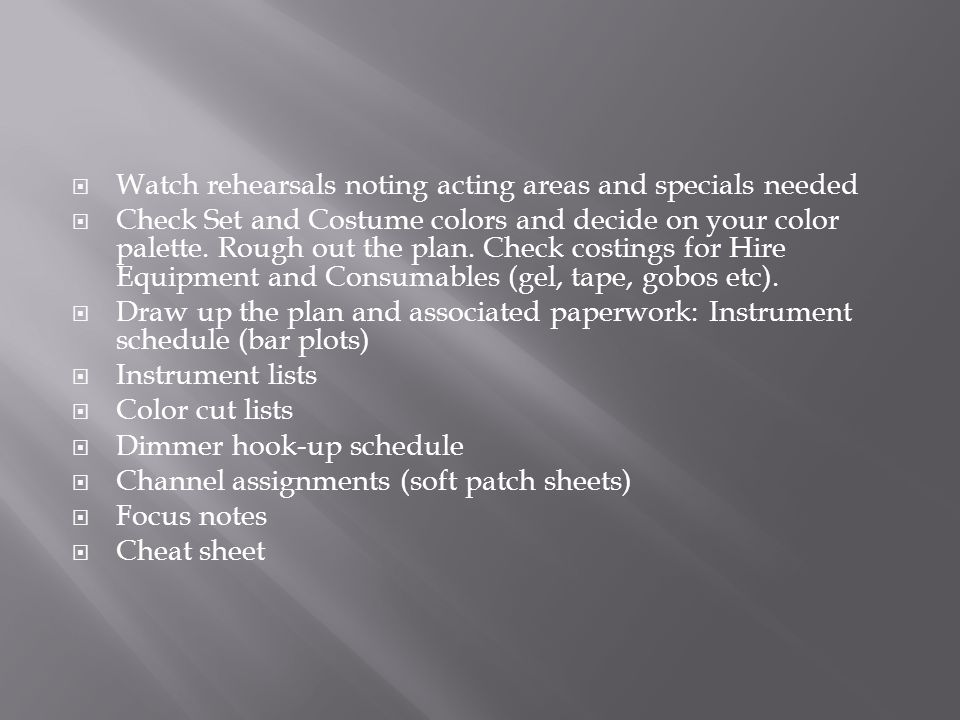  Watch rehearsals noting acting areas and specials needed  Check Set and Costume colors and decide on your color palette.