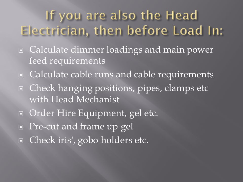  Calculate dimmer loadings and main power feed requirements  Calculate cable runs and cable requirements  Check hanging positions, pipes, clamps etc with Head Mechanist  Order Hire Equipment, gel etc.