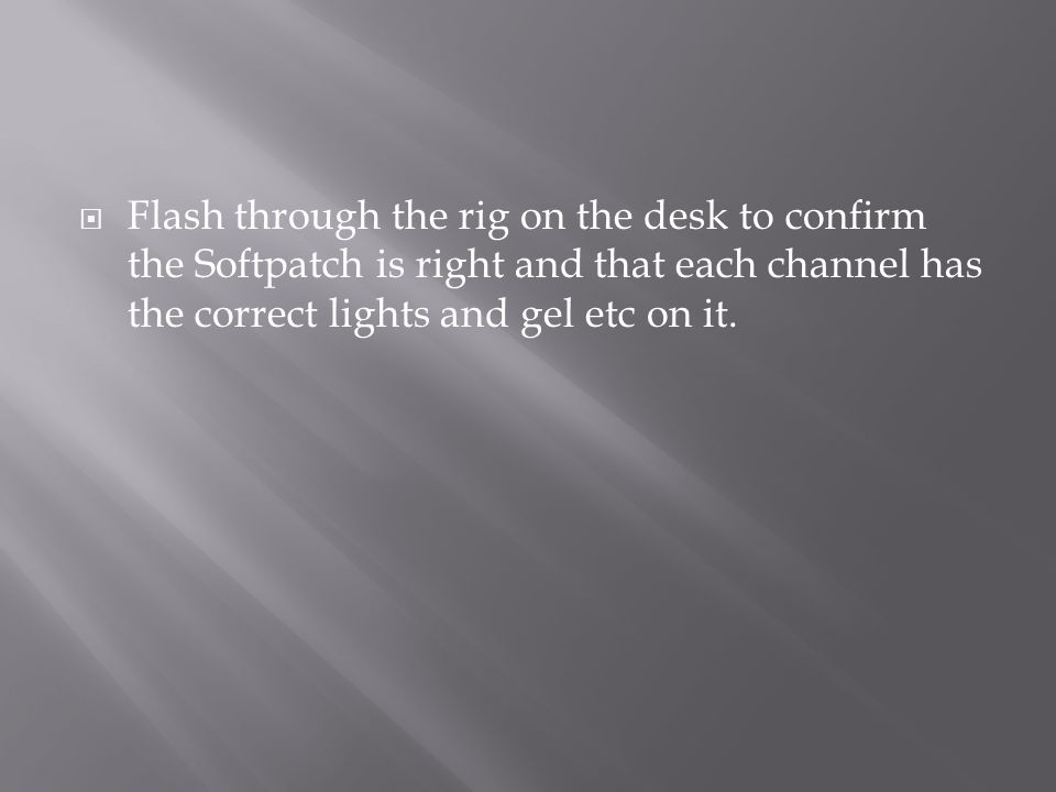  Flash through the rig on the desk to confirm the Softpatch is right and that each channel has the correct lights and gel etc on it.