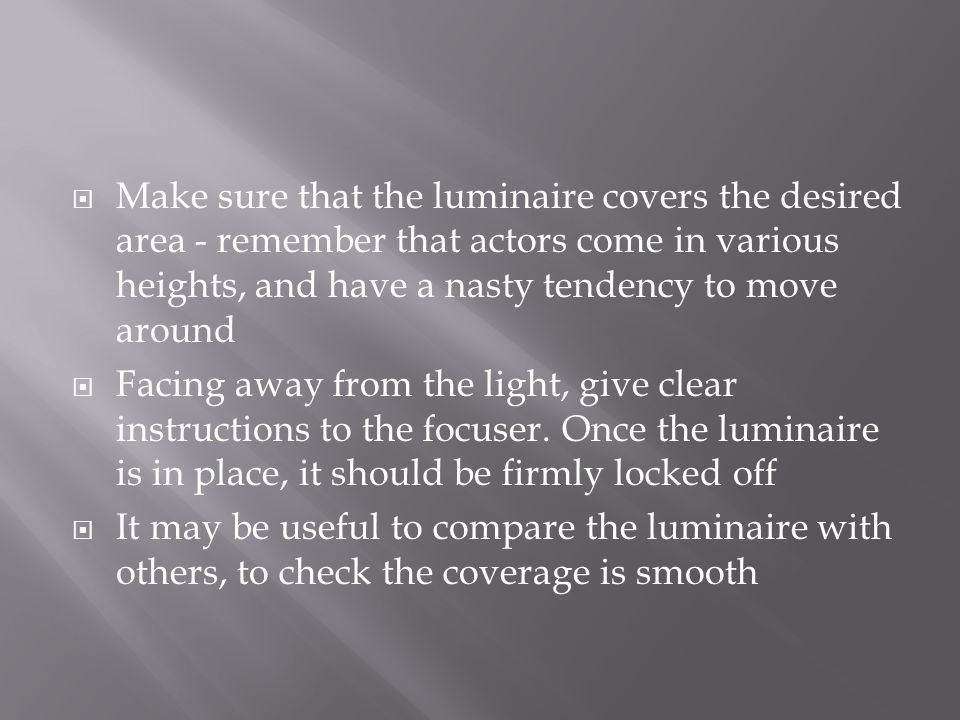  Make sure that the luminaire covers the desired area - remember that actors come in various heights, and have a nasty tendency to move around  Facing away from the light, give clear instructions to the focuser.