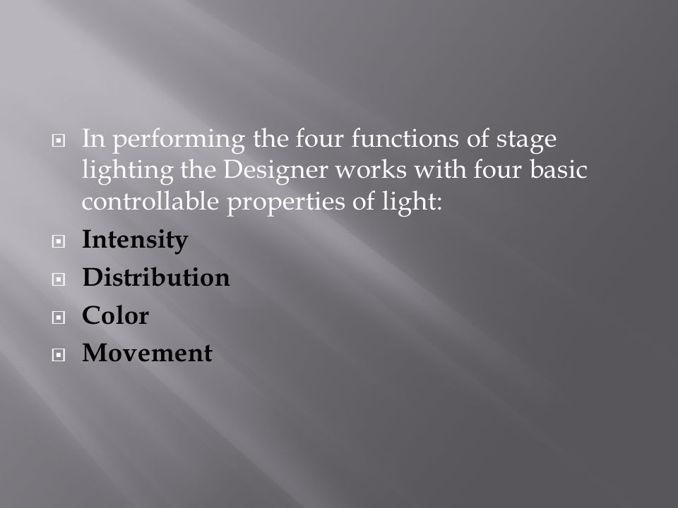  In performing the four functions of stage lighting the Designer works with four basic controllable properties of light:  Intensity  Distribution  Color  Movement