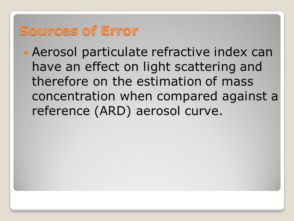 Sources of Error Aerosol particulate refractive index can have an effect on light scattering and therefore on the estimation of mass concentration whe