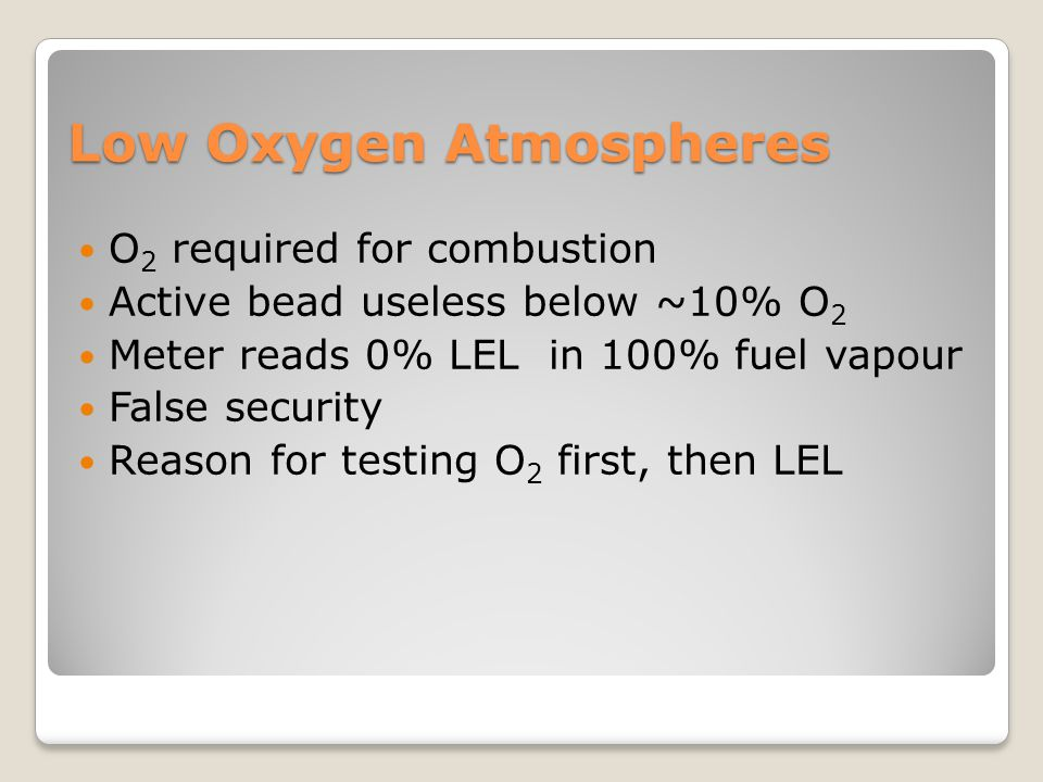 Low Oxygen Atmospheres O 2 required for combustion Active bead useless below ~10% O 2 Meter reads 0% LEL in 100% fuel vapour False security Reason for