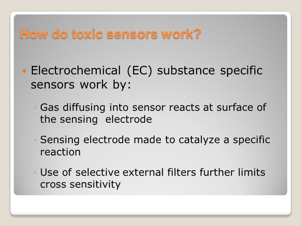 How do toxic sensors work? Electrochemical (EC) substance specific sensors work by: ◦Gas diffusing into sensor reacts at surface of the sensing electr