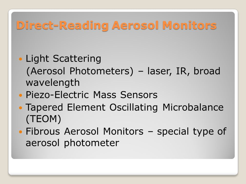 Light Scattering/Aerosol Photometers Most common type of aerosol monitor Based on Mie's theory of light scattering by spherical particles (light intensity of scattered light is related to wavelength of incident light and the diameter of the particles)