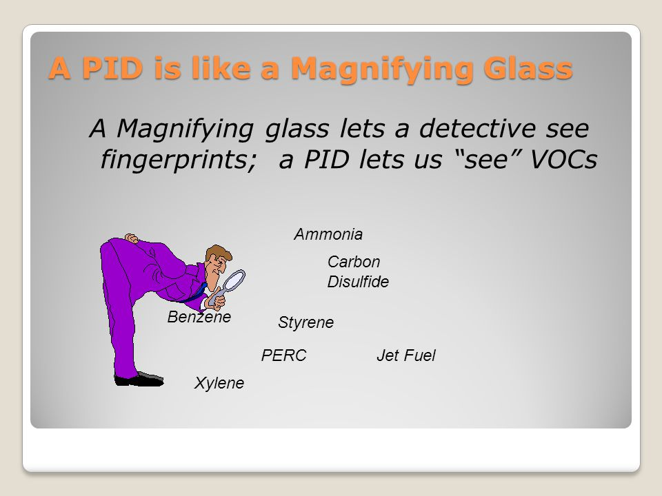 """A PID is like a Magnifying Glass A Magnifying glass lets a detective see fingerprints; a PID lets us """"see"""" VOCs Benzene Ammonia Carbon Disulfide Styre"""